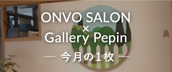 ONVO SALON×Gallery Pepin 今月の1枚